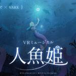 東雲めぐ、「VARK」でVRミュージカル『人魚姫』を開催!
