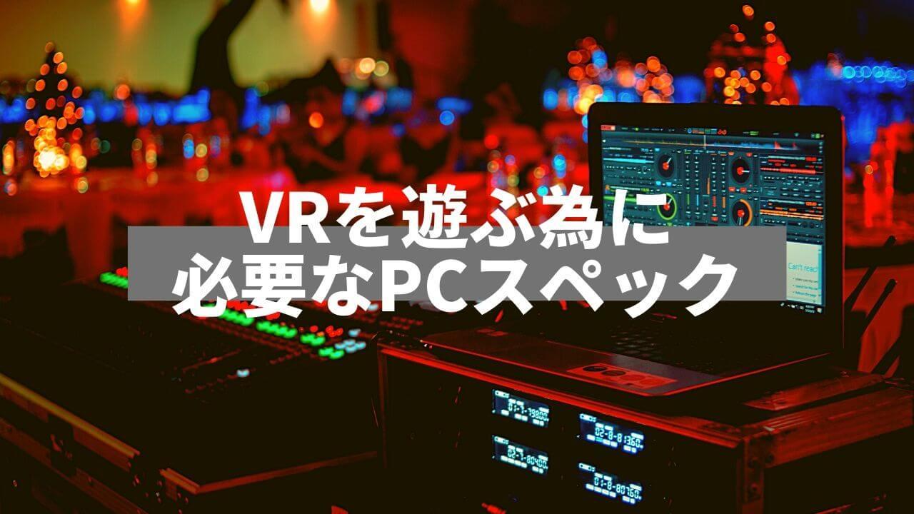 VRを遊ぶ為に必要なPCスペック